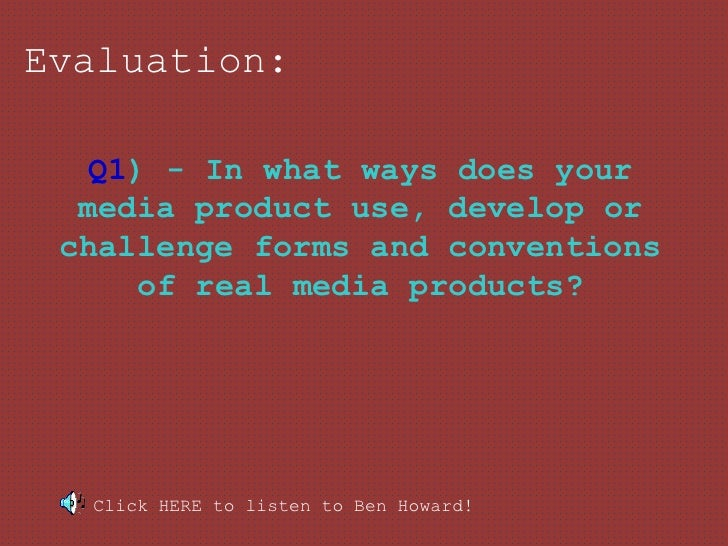 Evaluation:   Q1) - In what ways does your  media product use, develop or challenge forms and conventions      of real med...