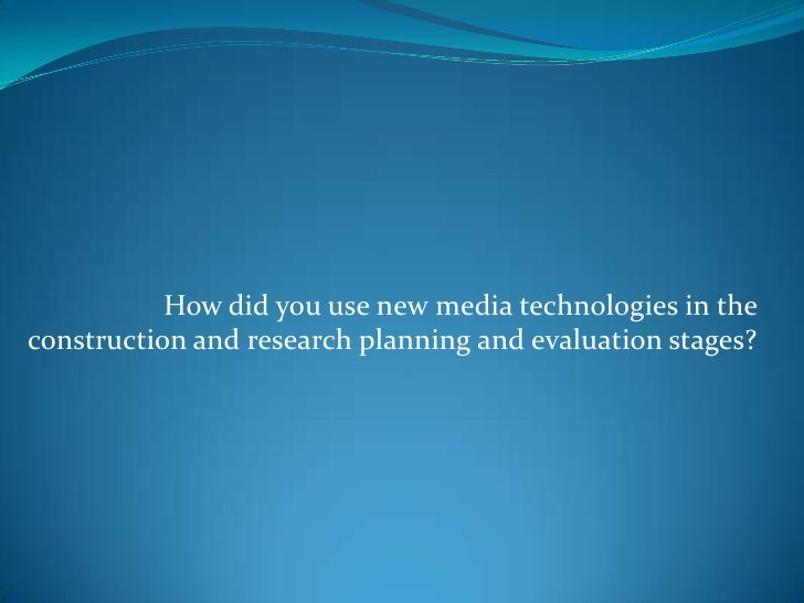 How did you use new media technologies in the construction and research planning and evaluation stages?<br />