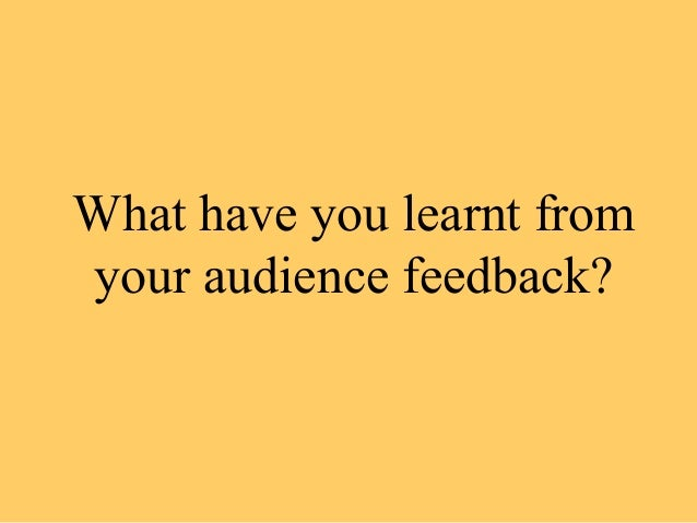 What have you learnt fromyour audience feedback?