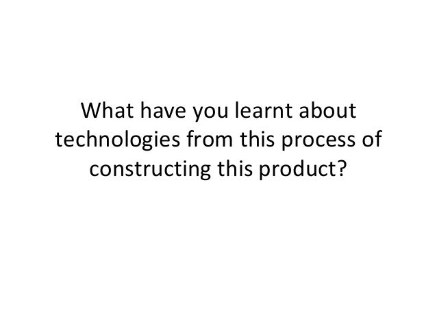 What have you learnt abouttechnologies from this process ofconstructing this product?