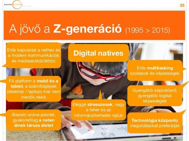 A jövő a Z-generáció (1995 > 2015)  35  Erős kapcsolat a nethez és  a modern kommunikációs  és médiaeszközökhöz  Digital n...