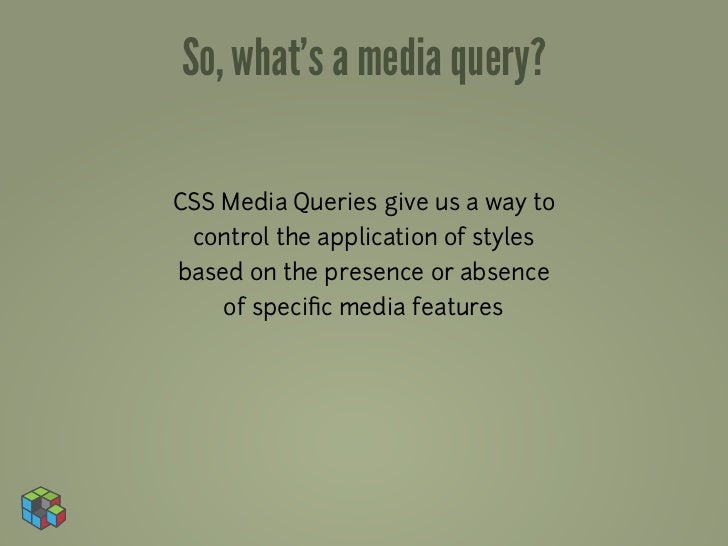 So, what's a media query?CSS Media Queries give us a way to control the application of stylesbased on the presence or abse...