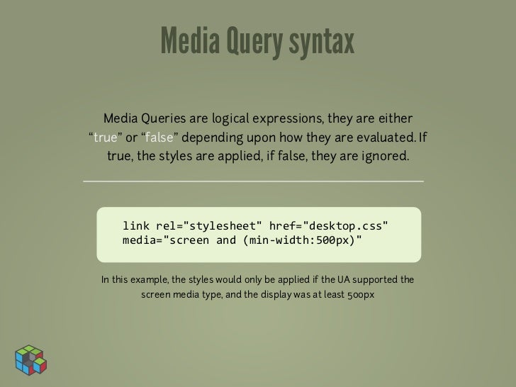 "Media Query syntax  Media Queries are logical expressions, they are either""true"" or ""false"" depending upon how they are ev..."