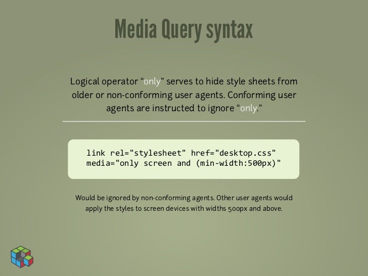 """Media Query syntaxLogical operator """"only"""" serves to hide style sheets fromolder or non-conforming user agents. Conforming ..."""