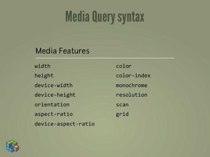Media Query syntaxMedia Featureswidth                     colorheight                    color-‐indexdevice-‐width      ...