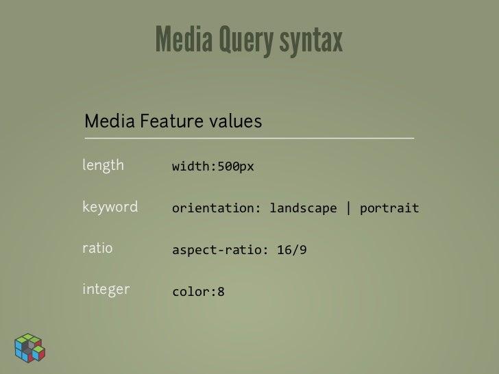 Media Query syntaxMedia Feature valueslength     width:500pxkeyword    orientation: landscape | portraitratio      a...