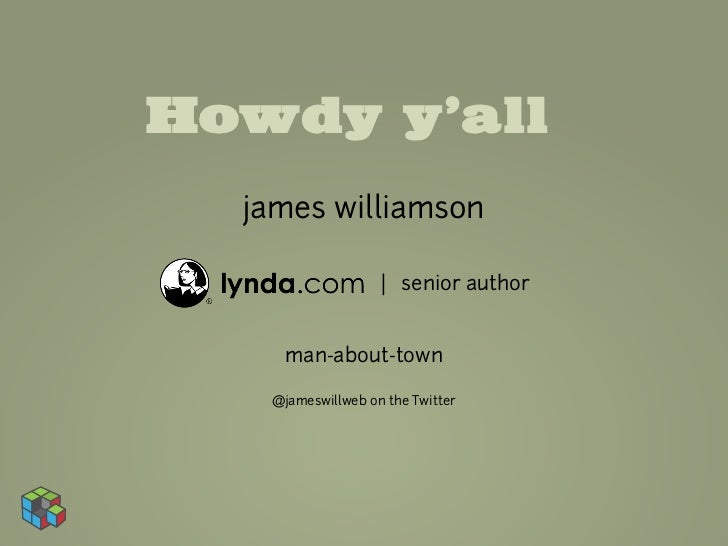 Howdy y'all  james williamson                   | senior author     man-about-town   @jameswillweb on the Twitter