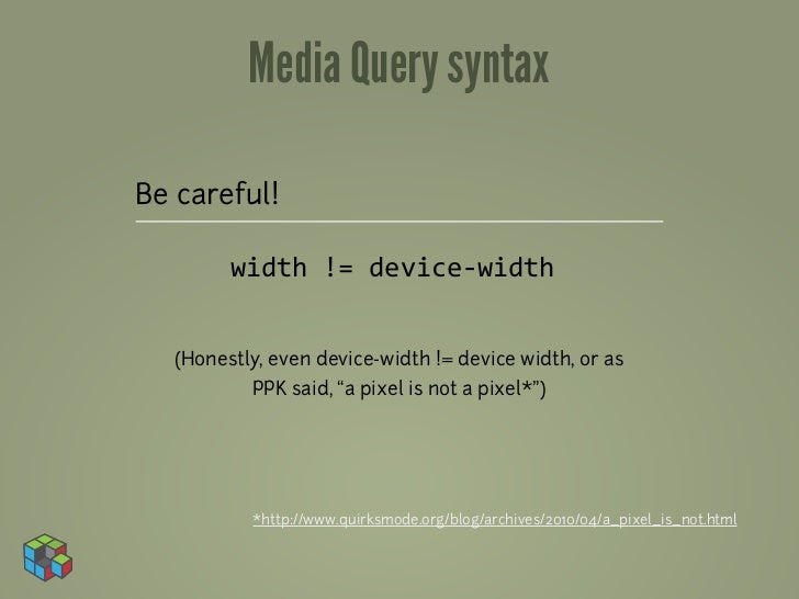 Media Query syntaxBe careful!         width != device-‐width   (Honestly, even device-width != device width, or as   ...