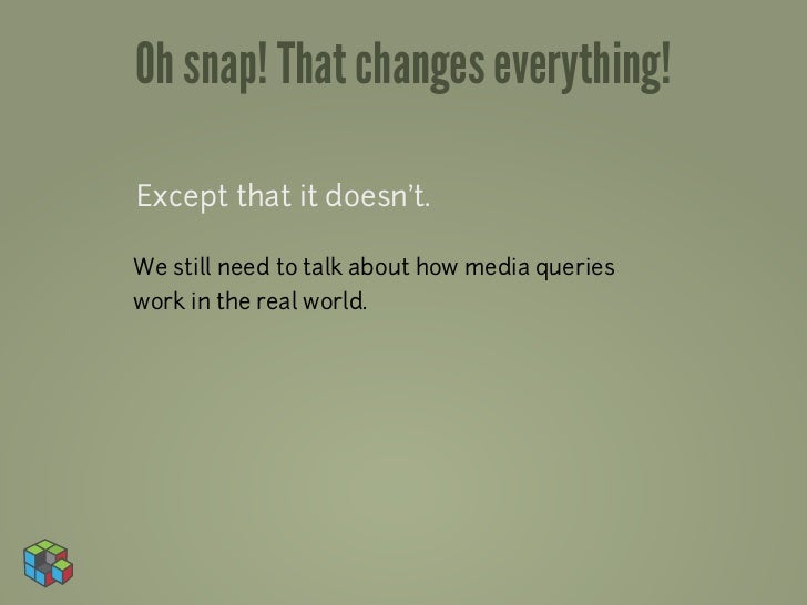 Oh snap! That changes everything!Except that it doesn't.We still need to talk about how media querieswork in the real world.
