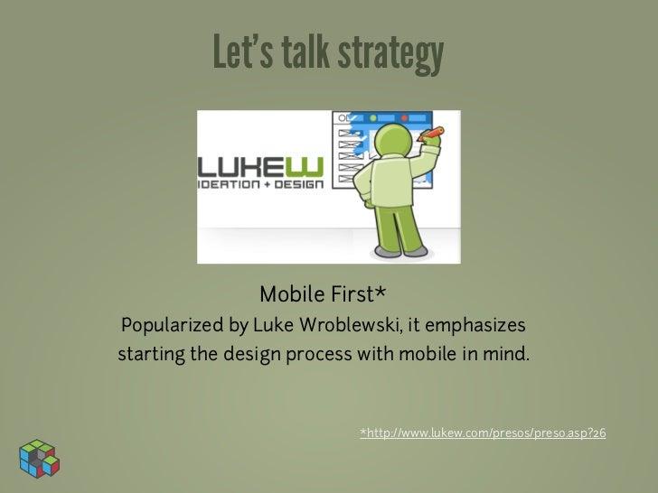 Let's talk strategy                Mobile First*Popularized by Luke Wroblewski, it emphasizesstarting the design process w...