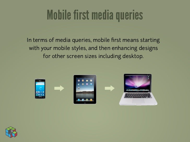 Mobile first media queriesIn terms of media queries, mobile first means startingwith your mobile styles, and then enhancing...