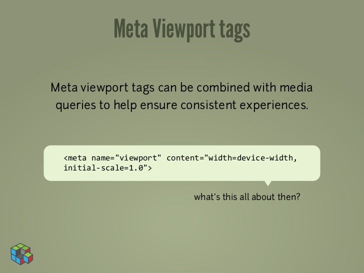 Meta Viewport tagsMeta viewport tags can be combined with mediaqueries to help ensure consistent experiences.  <meta	  nam...