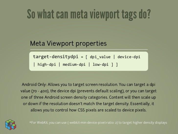 So what can meta viewport tags do?     Meta Viewport properties       target-‐densitydpi = [ dpi_value | device...