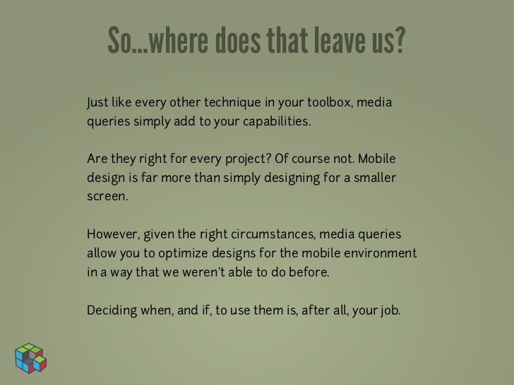 So...where does that leave us?Just like every other technique in your toolbox, mediaqueries simply add to your capabilitie...