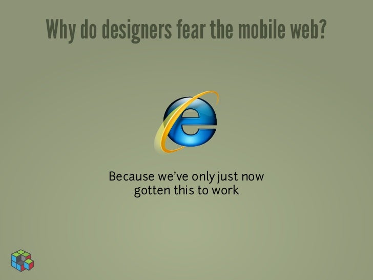 Why do designers fear the mobile web?        Because we've only just now            gotten this to work
