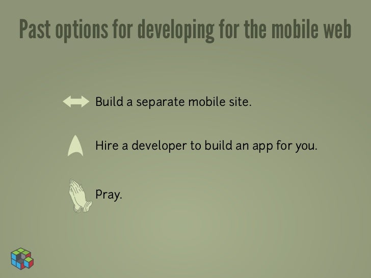 Past options for developing for the mobile web          Build a separate mobile site.          Hire a developer to build a...