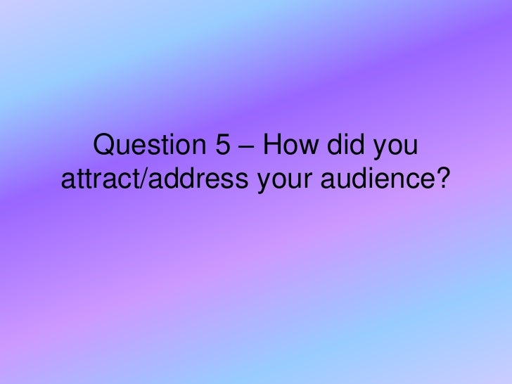 Question 5 – How did youattract/address your audience?