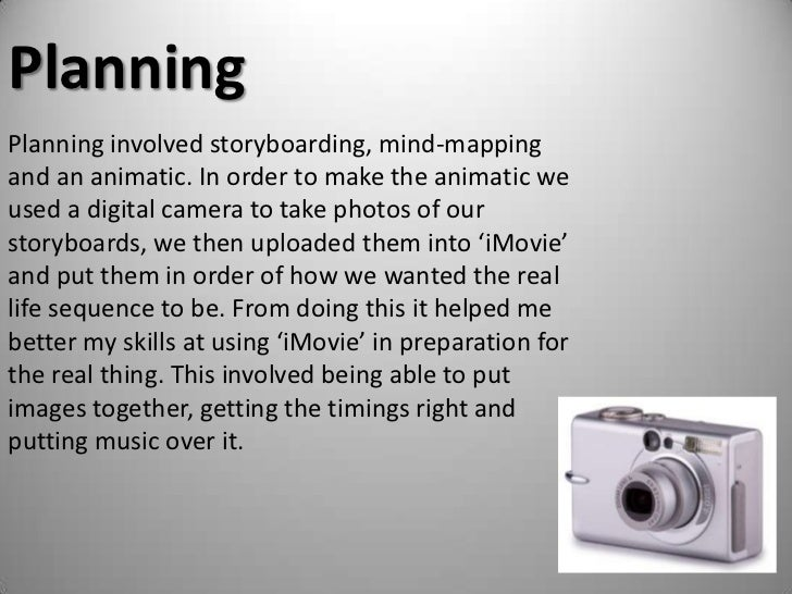Planning<br />Planning involved storyboarding, mind-mapping and an animatic. In order to make the animatic we used a digit...