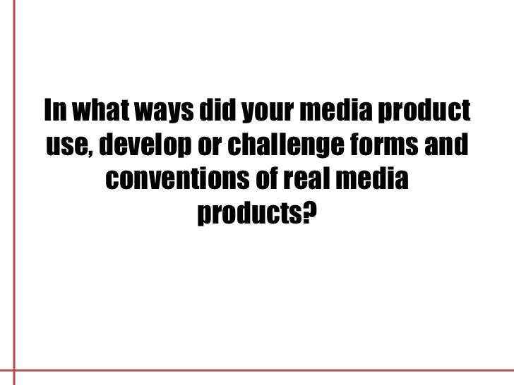 In what ways did your media productuse, develop or challenge forms and     conventions of real media             products?