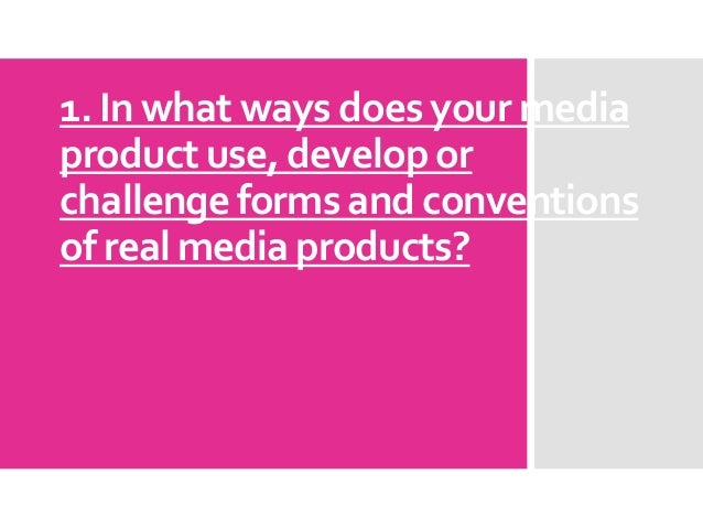 1. In what ways does your mediaproduct use, develop orchallenge forms and conventionsof real media products?