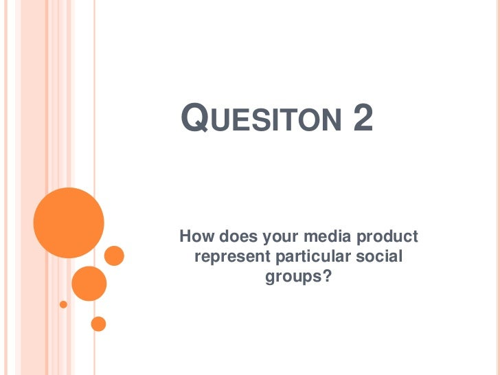 QUESITON 2How does your media product represent particular social         groups?