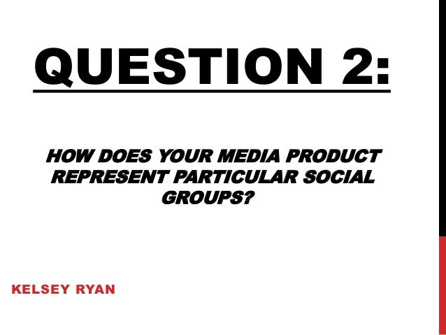 KELSEY RYAN QUESTION 2: HOW DOES YOUR MEDIA PRODUCT REPRESENT PARTICULAR SOCIAL GROUPS?