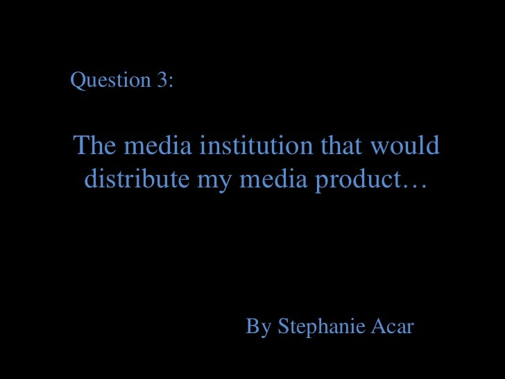 Question 3:The media institution that would distribute my media product…               By Stephanie Acar