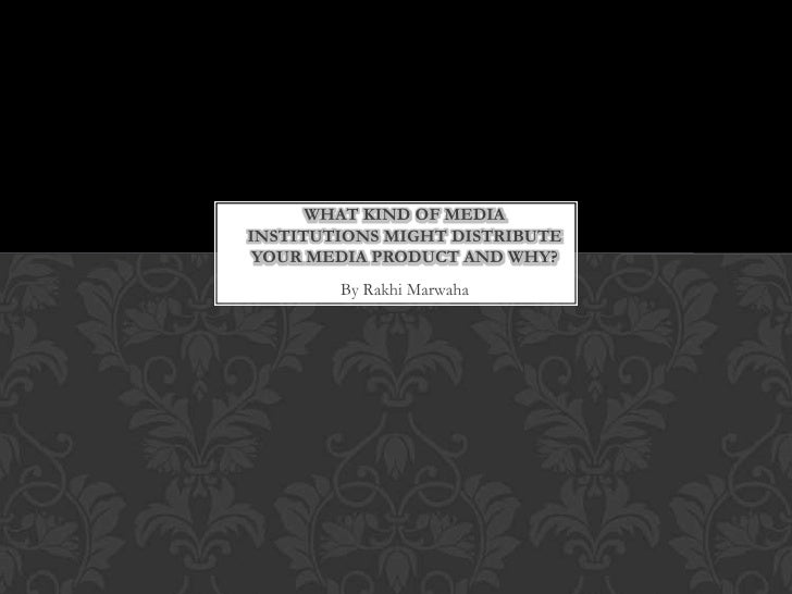 WHAT KIND OF MEDIAINSTITUTIONS MIGHT DISTRIBUTE YOUR MEDIA PRODUCT AND WHY?        By Rakhi Marwaha