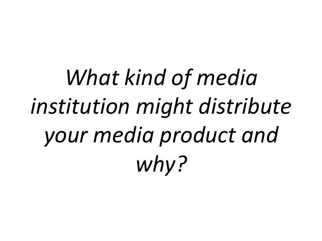 What kind of mediainstitution might distribute  your media product and            why?