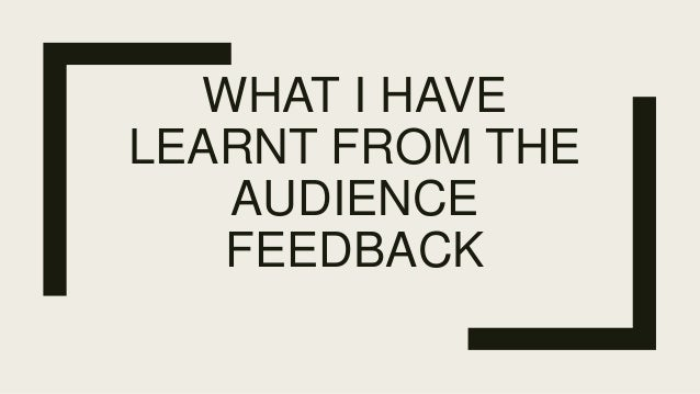 WHAT I HAVE LEARNT FROM THE AUDIENCE FEEDBACK