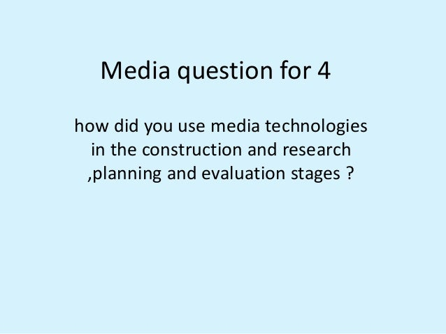 Media question for 4how did you use media technologiesin the construction and research,planning and evaluation stages ?