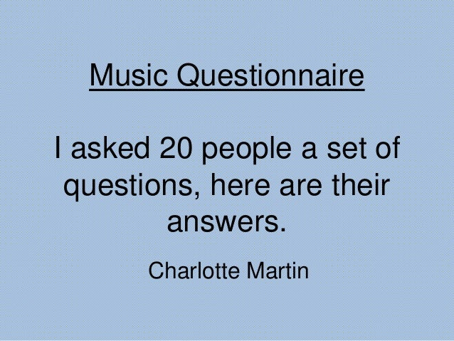 Music Questionnaire I asked 20 people a set of questions, here are their answers. Charlotte Martin