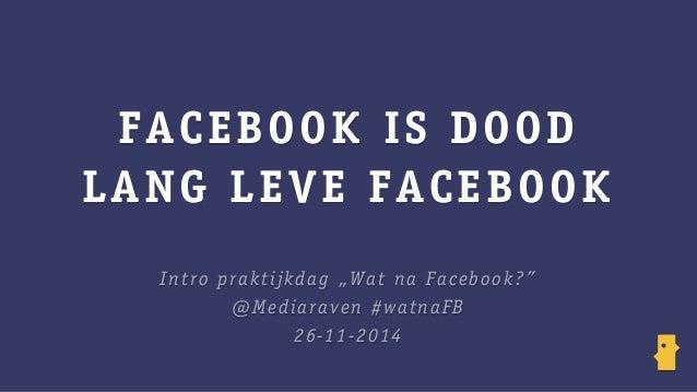 "FACEBOOK IS DOOD  LANG LEVE FACEBOOK  Intro praktijkdag ""Wat na Facebook?""  @Mediaraven #watnaFB  26-11-2014"