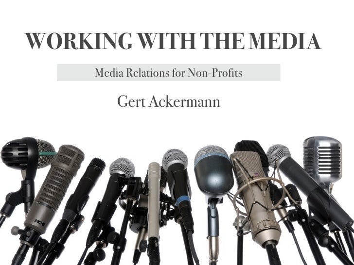 WORKING WITH THE MEDIA     Media Relations for Non-Profits         Gert Ackermann