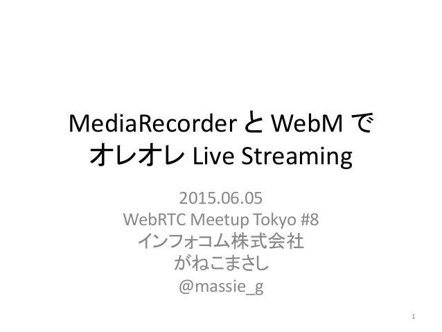 MediaRecorder と WebM で オレオレ Live Streaming 2015.06.05 WebRTC Meetup Tokyo #8 インフォコム株式会社 がねこまさし @massie_g 1