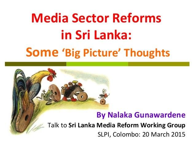 Media Sector Reforms in Sri Lanka: Some 'Big Picture' Thoughts By Nalaka Gunawardene Talk to Sri Lanka Media Reform Workin...