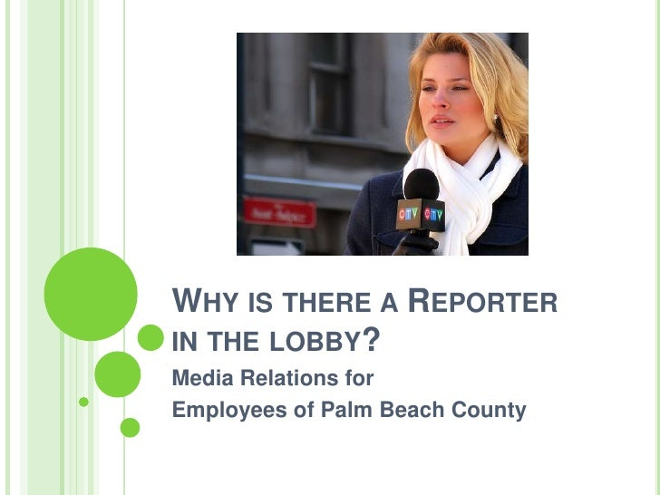 WHY IS THERE A REPORTER IN THE LOBBY? Media Relations for Employees of Palm Beach County