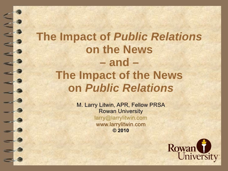 The Impact of  Public Relations   on the News  – and –  The Impact of the News  on  Public Relations M. Larry Litwin, APR,...