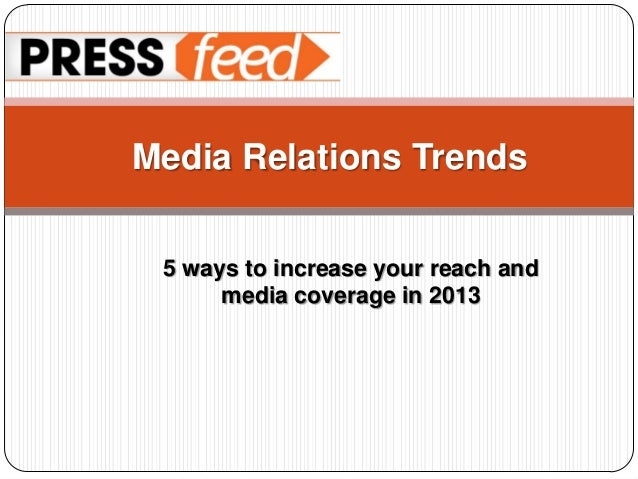 Media Relations Trends 5 ways to increase your reach and      media coverage in 2013