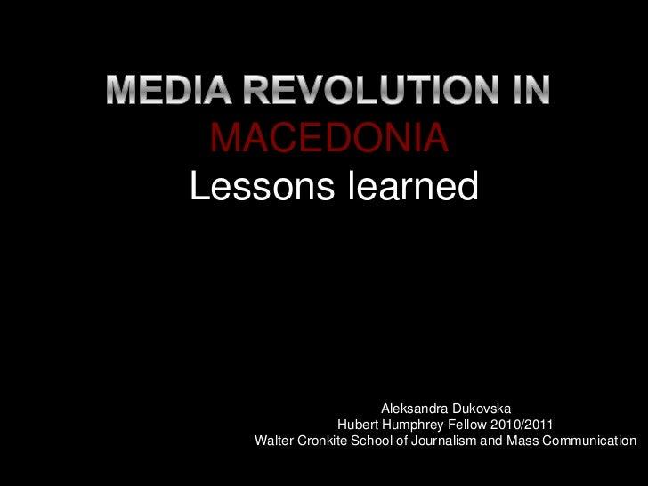 MEDIA REVOLUTION IN             MACEDONIA Lessons learned<br />Aleksandra Dukovska<br />Hubert Humphrey Fellow 2010/2011<b...