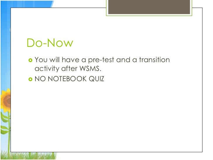Do-Now You will have a pre-test and a transition  activity after WSMS. NO NOTEBOOK QUIZ