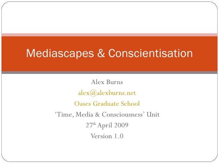 Alex Burns [email_address] Oases Graduate School ' Time, Media & Consciousness' Unit 27 th  April 2009 Version 1.0 Mediasc...