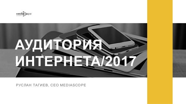 РУСЛАН ТАГИЕВ, CEO MEDIASCOPE АУДИТОРИЯ ИНТЕРНЕТА/2017 РУСЛАН ТАГИЕВ, CEO MEDIASCOPE