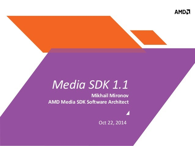 Media SDK 1.1  Mikhail Mironov  AMD Media SDK Software Architect  Oct 22, 2014