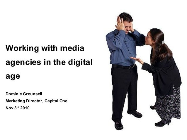 Working with media agencies in the digital age Dominic Grounsell Marketing Director, Capital One Nov 3rd 2010