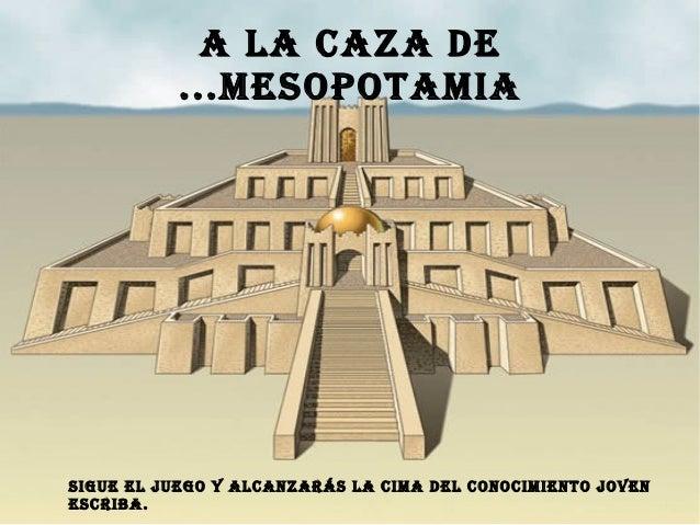 A LA CAZA DE ...MESOPOTAMIA SIGUE EL JUEGO Y ALCANZARÁS LA CIMA DEL CONOCIMIENTO JOVEN ESCRIBA.