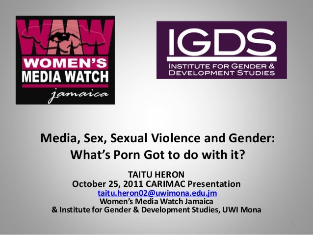 Media, Sex, Sexual Violence and Gender: What's Porn Got to do with it? TAITU HERON October 25, 2011 CARIMAC Presentation t...