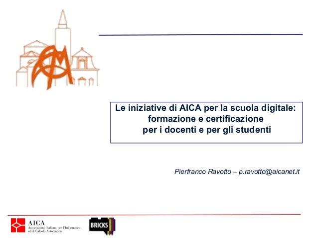 Le iniziative di AICA per la scuola digitale:        formazione e certificazione       per i docenti e per gli studenti   ...