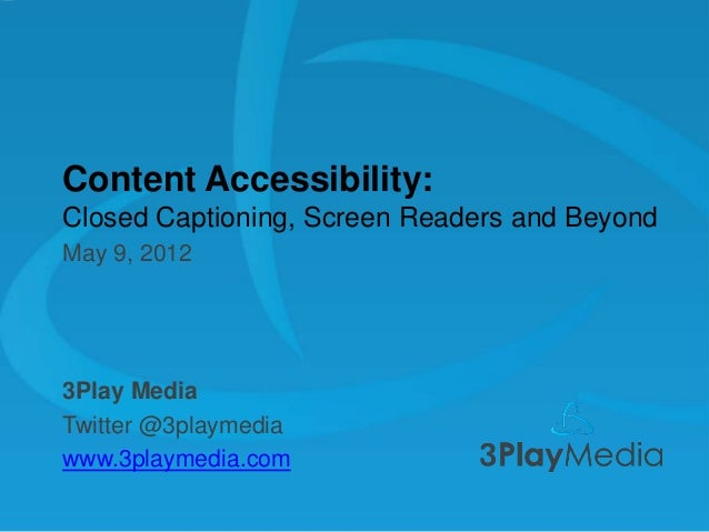 Content Accessibility: Closed Captioning, Screen Readers and Beyond May 9, 2012  3Play Media Twitter @3playmedia www.3play...
