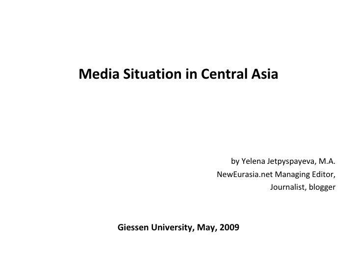 <ul><li>Media Situation in Central Asia </li></ul><ul><li>by Yelena Jetpyspayeva, M.A. </li></ul><ul><li>NewEurasia.net Ma...